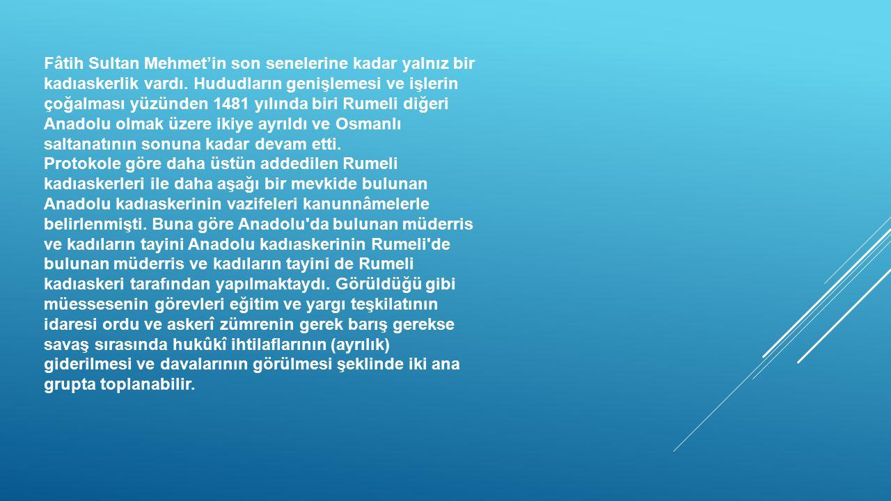 Fâtih Sultan Mehmet'in son senelerine kadar yalnız bir kadıaskerlik vardı. Hududların genişlemesi ve işlerin çoğalması yüzünden 1481 yılında biri Rume