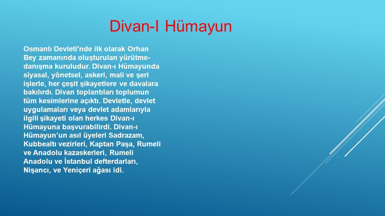Osmanlı Devleti'nde ilk olarak Orhan Bey zamanında oluşturulan yürütme- danışma kuruludur. Divan-ı Hümayunda siyasal, yönetsel, askeri, mali ve şeri i