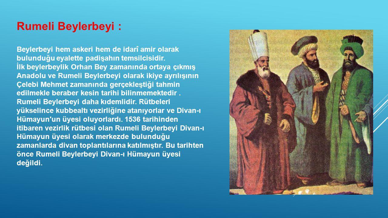 Rumeli Beylerbeyi : Beylerbeyi hem askeri hem de idarî amir olarak bulunduğu eyalette padişahın temsilcisidir. İlk beylerbeylik Orhan Bey zamanında or