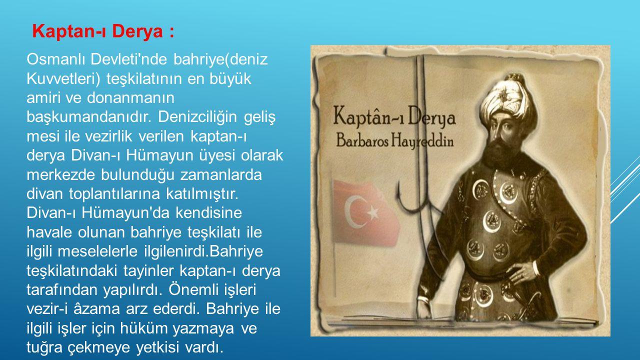 Kaptan-ı Derya : Osmanlı Devleti nde bahriye(deniz Kuvvetleri) teşkilatının en büyük amiri ve donanmanın başkumandanıdır.