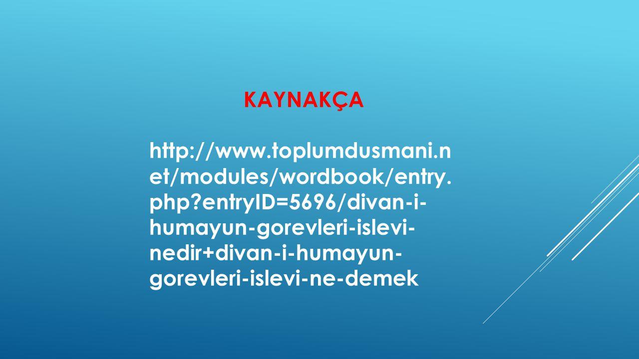 KAYNAKÇA http://www.toplumdusmani.n et/modules/wordbook/entry. php?entryID=5696/divan-i- humayun-gorevleri-islevi- nedir+divan-i-humayun- gorevleri-is