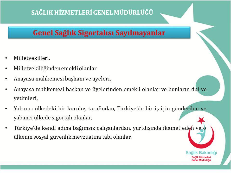 SAĞLIK HİZMETLERİ GENEL MÜDÜRLÜĞÜ Genel Sağlık Sigortalısı Sayılmayanlar Milletvekilleri, Milletvekilliğinden emekli olanlar Anayasa mahkemesi başkanı ve üyeleri, Anayasa mahkemesi başkan ve üyelerinden emekli olanlar ve bunların dul ve yetimleri, Yabancı ülkedeki bir kuruluş tarafından, Türkiye'de bir iş için gönderilen ve yabancı ülkede sigortalı olanlar, Türkiye'de kendi adına bağımsız çalışanlardan, yurtdışında ikamet eden ve o ülkenin sosyal güvenlik mevzuatına tabi olanlar,