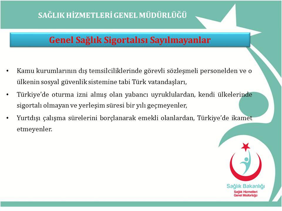 SAĞLIK HİZMETLERİ GENEL MÜDÜRLÜĞÜ Genel Sağlık Sigortalısı Sayılmayanlar Kamu kurumlarının dış temsilciliklerinde görevli sözleşmeli personelden ve o ülkenin sosyal güvenlik sistemine tabi Türk vatandaşları, Türkiye'de oturma izni almış olan yabancı uyruklulardan, kendi ülkelerinde sigortalı olmayan ve yerleşim süresi bir yılı geçmeyenler, Yurtdışı çalışma sürelerini borçlanarak emekli olanlardan, Türkiye'de ikamet etmeyenler.