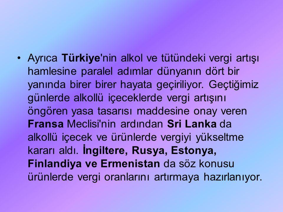 Ayrıca Türkiye'nin alkol ve tütündeki vergi artışı hamlesine paralel adımlar dünyanın dört bir yanında birer birer hayata geçiriliyor. Geçtiğimiz günl
