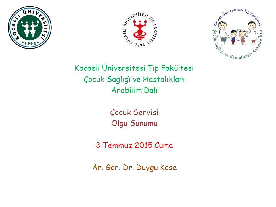 Kocaeli Üniversitesi Tıp Fakültesi Çocuk Sağlığı ve Hastalıkları Anabilim Dalı Çocuk Servisi Olgu Sunumu 3 Temmuz 2015 Cuma Ar. Gör. Dr. Duygu Köse