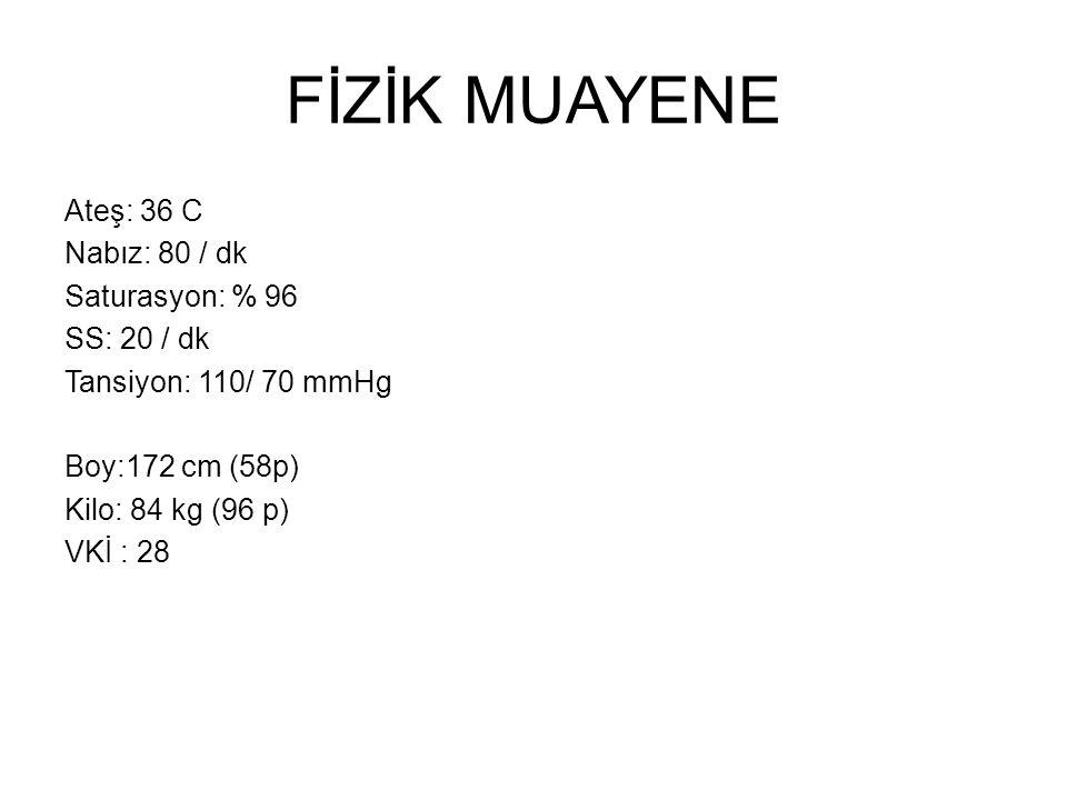 FİZİK MUAYENE Ateş: 36 C Nabız: 80 / dk Saturasyon: % 96 SS: 20 / dk Tansiyon: 110/ 70 mmHg Boy:172 cm (58p) Kilo: 84 kg (96 p) VKİ : 28