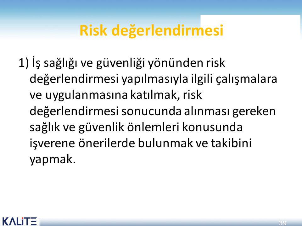 39 Risk değerlendirmesi 1) İş sağlığı ve güvenliği yönünden risk değerlendirmesi yapılmasıyla ilgili çalışmalara ve uygulanmasına katılmak, risk değer