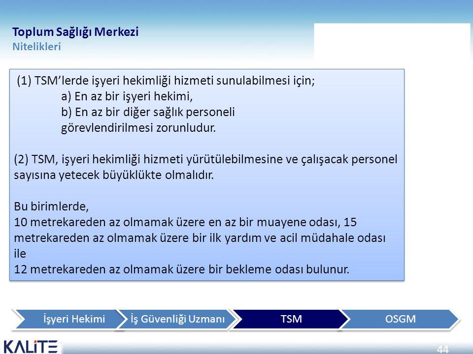 44 Toplum Sağlığı Merkezi Nitelikleri (1) TSM'lerde işyeri hekimliği hizmeti sunulabilmesi için; a) En az bir işyeri hekimi, b) En az bir diğer sağlık
