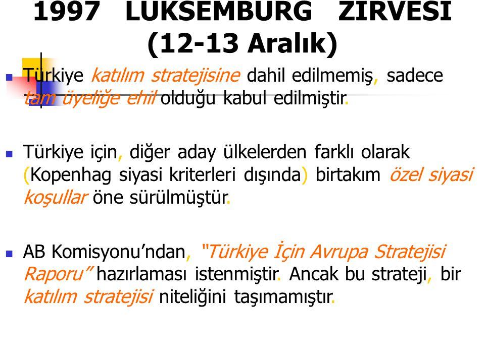 1997 LÜKSEMBURG ZİRVESİ (12-13 Aralık) Türkiye katılım stratejisine dahil edilmemiş, sadece tam üyeliğe ehil olduğu kabul edilmiştir. Türkiye için, di