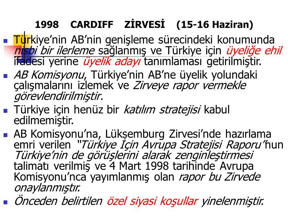 1998 CARDIFF ZİRVESİ (15-16 Haziran) Türkiye'nin AB'nin genişleme sürecindeki konumunda nisbi bir ilerleme sağlanmış ve Türkiye için üyeliğe ehil ifad