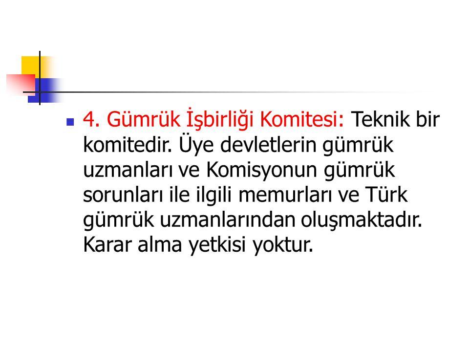 4. Gümrük İşbirliği Komitesi: Teknik bir komitedir. Üye devletlerin gümrük uzmanları ve Komisyonun gümrük sorunları ile ilgili memurları ve Türk gümrü