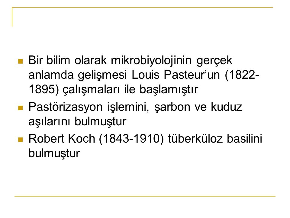 Bir bilim olarak mikrobiyolojinin gerçek anlamda gelişmesi Louis Pasteur'un (1822- 1895) çalışmaları ile başlamıştır Pastörizasyon işlemini, şarbon ve