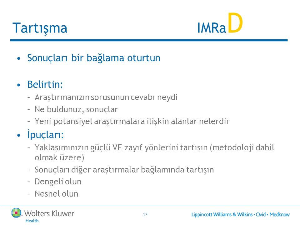 17 Tartışma IMRa D Sonuçları bir bağlama oturtun Belirtin: –Araştırmanızın sorusunun cevabı neydi –Ne buldunuz, sonuçlar –Yeni potansiyel araştırmalar