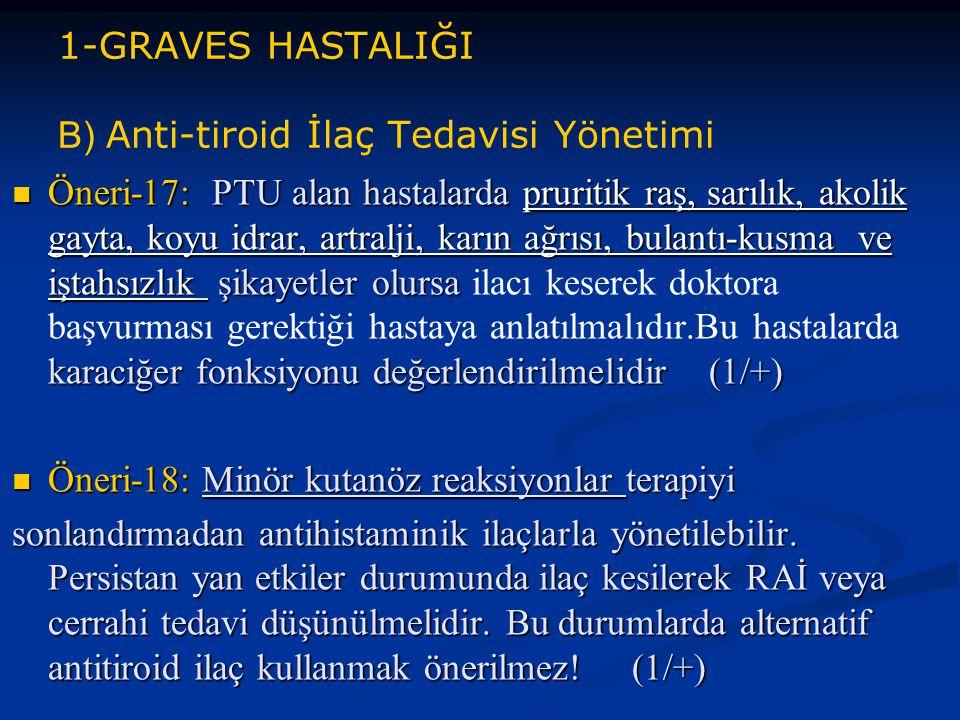 1-GRAVES HASTALIĞI B) Anti-tiroid İlaç Tedavisi Yönetimi Öneri-17: PTU alan hastalarda pruritik raş, sarılık, akolik gayta, koyu idrar, artralji, karı