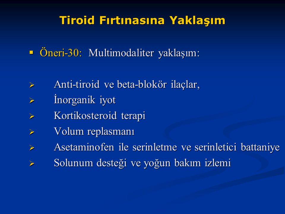 Tiroid Fırtınasına Yaklaşım  Öneri-30: Multimodaliter yaklaşım:  Anti-tiroid ve beta-blokör ilaçlar,  İnorganik iyot  Kortikosteroid terapi  Volu