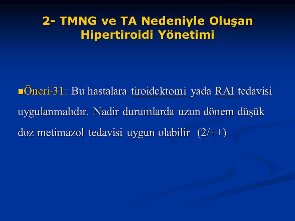 2- TMNG ve TA Nedeniyle Oluşan Hipertiroidi Yönetimi Öneri-31: Bu hastalara tiroidektomi yada RAI tedavisi uygulanmalıdır. Nadir durumlarda uzun dönem