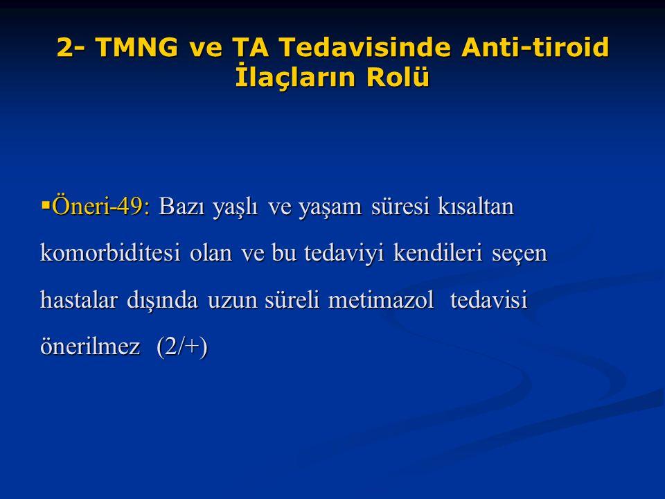 2- TMNG ve TA Tedavisinde Anti-tiroid İlaçların Rolü  Öneri-49: Bazı yaşlı ve yaşam süresi kısaltan komorbiditesi olan ve bu tedaviyi kendileri seçen