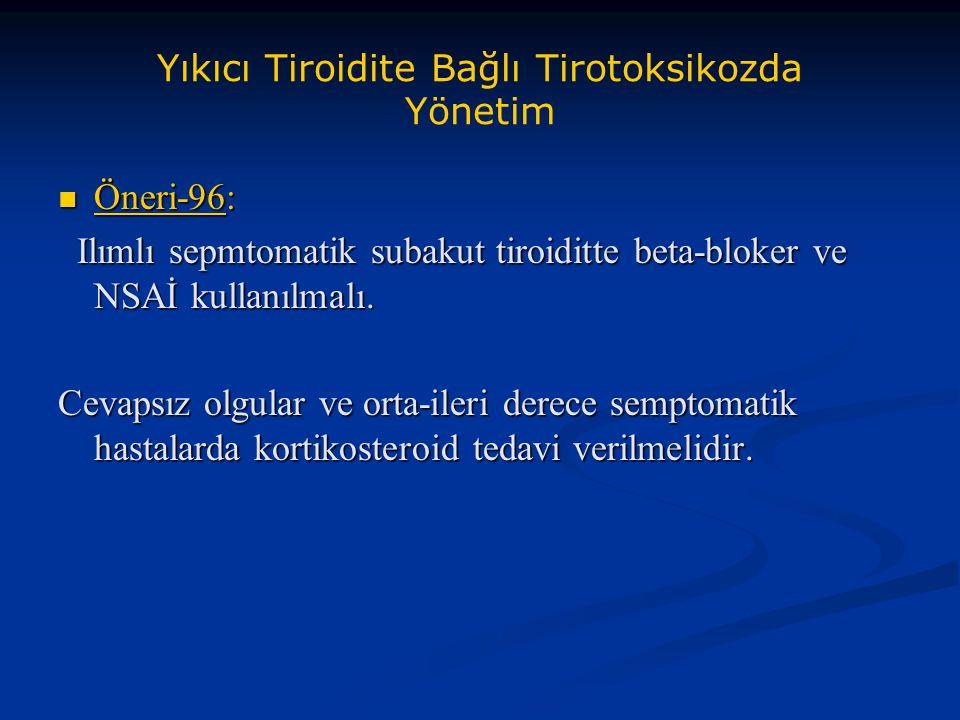 Yıkıcı Tiroidite Bağlı Tirotoksikozda Yönetim Öneri-96: Öneri-96: Ilımlı sepmtomatik subakut tiroiditte beta-bloker ve NSAİ kullanılmalı. Ilımlı sepmt