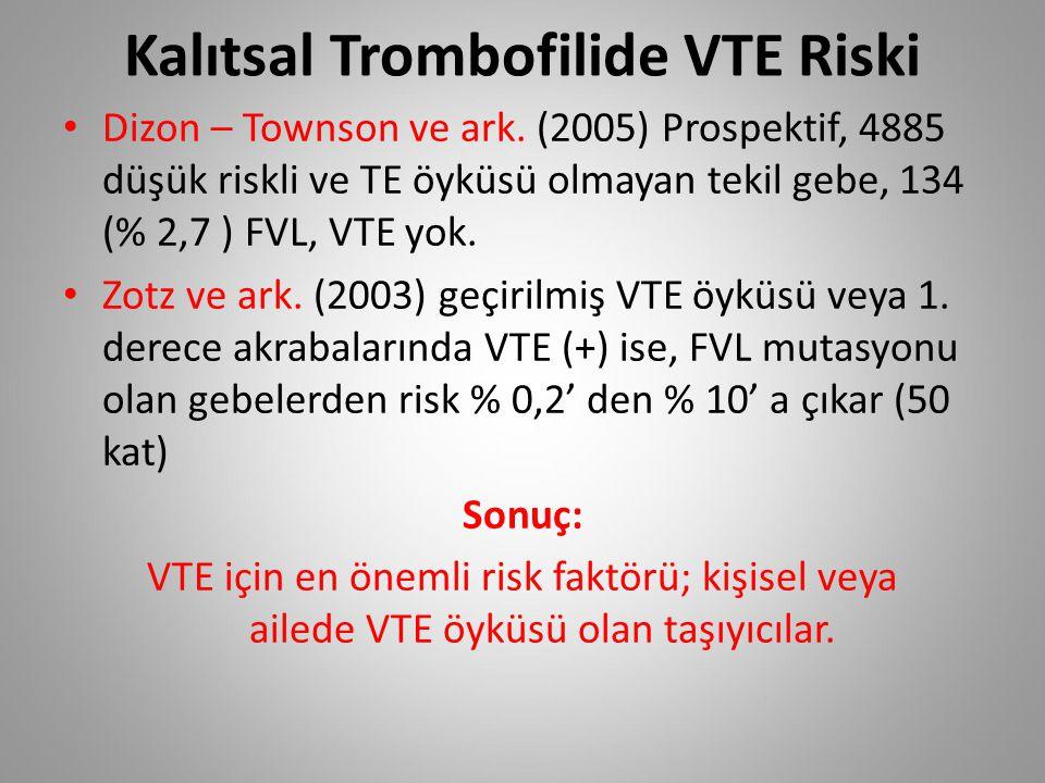Kalıtsal Trombofilide VTE Riski Dizon – Townson ve ark. (2005) Prospektif, 4885 düşük riskli ve TE öyküsü olmayan tekil gebe, 134 (% 2,7 ) FVL, VTE yo