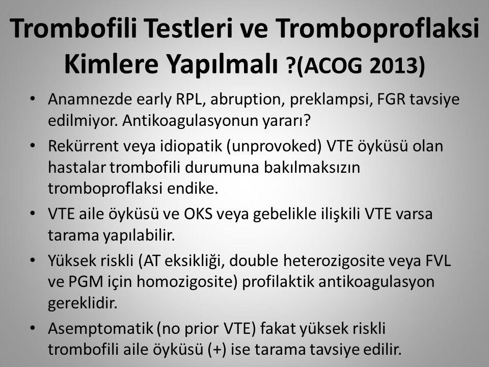 Trombofili Testleri ve Tromboproflaksi Kimlere Yapılmalı ?(ACOG 2013) Anamnezde early RPL, abruption, preklampsi, FGR tavsiye edilmiyor. Antikoagulasy