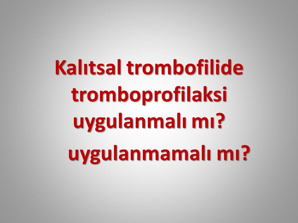 Kalıtsal trombofilide tromboprofilaksi uygulanmalı mı? uygulanmamalı mı? uygulanmamalı mı?