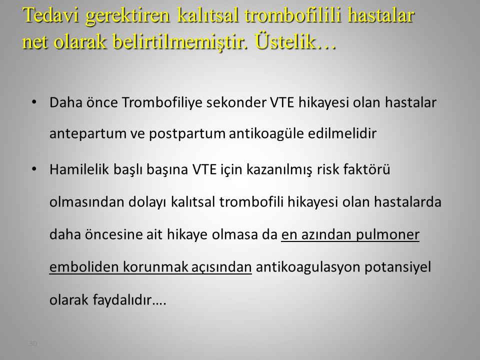 30 Daha önce Trombofiliye sekonder VTE hikayesi olan hastalar antepartum ve postpartum antikoagüle edilmelidir Hamilelik başlı başına VTE için kazanıl