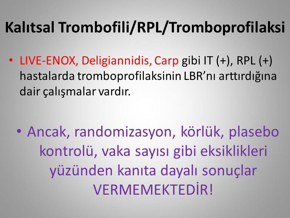 Kalıtsal Trombofili/RPL/Tromboprofilaksi LIVE-ENOX, Deligiannidis, Carp gibi IT (+), RPL (+) hastalarda tromboprofilaksinin LBR'nı arttırdığına dair ç