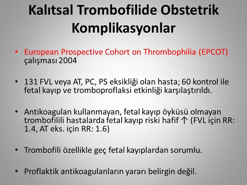 Kalıtsal Trombofilide Obstetrik Komplikasyonlar European Prospective Cohort on Thrombophilia (EPCOT) çalışması 2004 131 FVL veya AT, PC, PS eksikliği