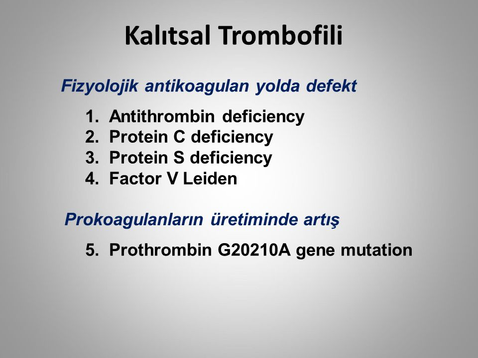 Kalıtsal Trombofili Fizyolojik antikoagulan yolda defekt Prokoagulanların üretiminde artış 1.Antithrombin deficiency 2.Protein C deficiency 3.Protein S deficiency 4.Factor V Leiden 5.Prothrombin G20210A gene mutation