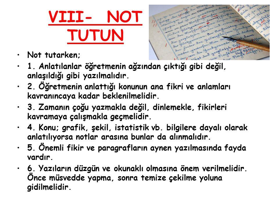 VIII- NOT TUTUN Not tutarken; 1. Anlatılanlar öğretmenin ağzından çıktığı gibi değil, anlaşıldığı gibi yazılmalıdır. 2. Öğretmenin anlattığı konunun a