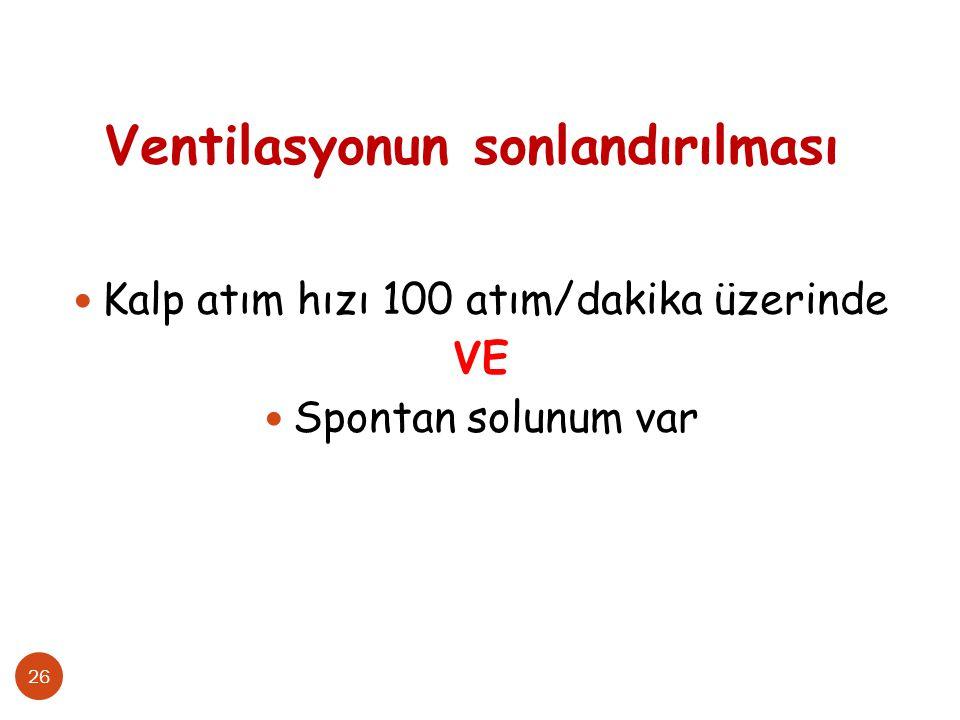 26 Ventilasyonun sonlandırılması Kalp atım hızı 100 atım/dakika üzerinde VE Spontan solunum var