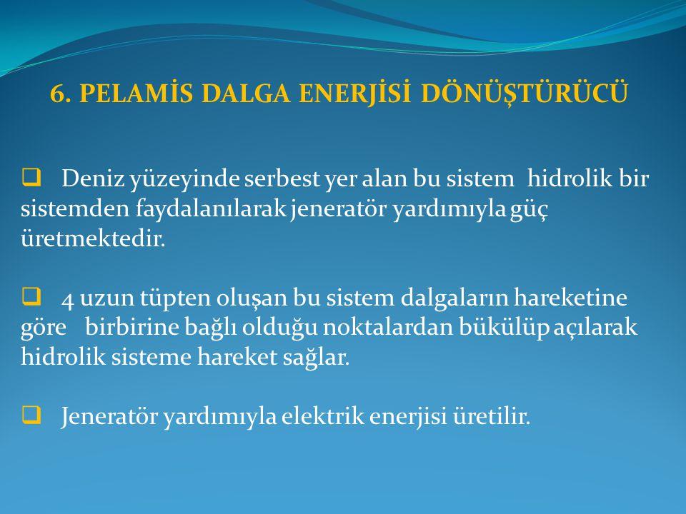 6. PELAMİS DALGA ENERJİSİ DÖNÜŞTÜRÜCÜ  Deniz yüzeyinde serbest yer alan bu sistem hidrolik bir sistemden faydalanılarak jeneratör yardımıyla güç üret