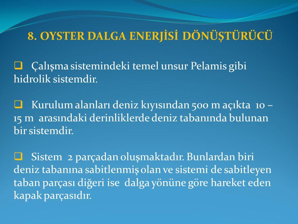 8. OYSTER DALGA ENERJİSİ DÖNÜŞTÜRÜCÜ  Çalışma sistemindeki temel unsur Pelamis gibi hidrolik sistemdir.  Kurulum alanları deniz kıyısından 500 m açı
