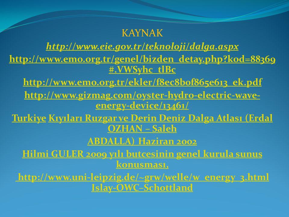 KAYNAK http://www.eie.gov.tr/teknoloji/dalga.aspx http://www.emo.org.tr/genel/bizden_detay.php?kod=88369 #.VWSyhc_tlBc http://www.emo.org.tr/ekler/f8ec8b0f865e613_ek.pdf http://www.gizmag.com/oyster-hydro-electric-wave- energy-device/13461/ TurkiyeTurkiye Kıyıları Ruzgar ve Derin Deniz Dalga Atlası (Erdal OZHAN – SalehKıyıları Ruzgar ve Derin Deniz Dalga Atlası (Erdal OZHAN – Saleh ABDALLA) Haziran 2002 Hilmi GULER 2009 yılı butcesinin genel kurula sunus konusması, http://www.uni-leipzig.de/~grw/welle/w_energy_3.html Islay-OWC–Schottland