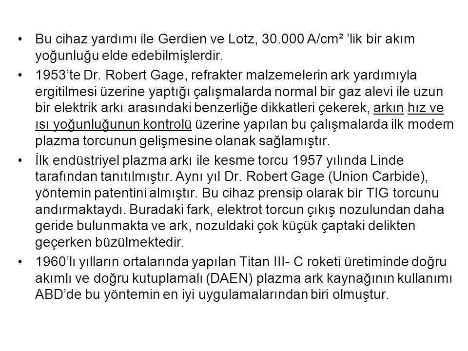 Bu cihaz yardımı ile Gerdien ve Lotz, 30.000 A/cm² 'lik bir akım yoğunluğu elde edebilmişlerdir. 1953'te Dr. Robert Gage, refrakter malzemelerin ark y