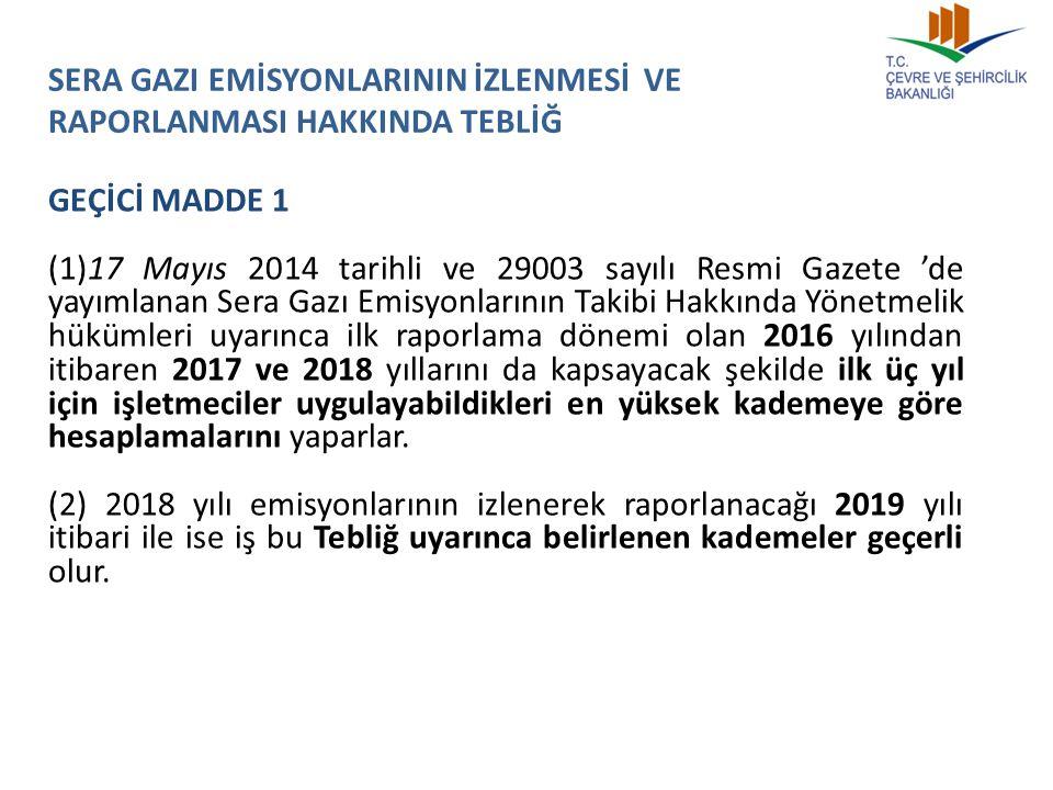SERA GAZI EMİSYONLARININ İZLENMESİ VE RAPORLANMASI HAKKINDA TEBLİĞ GEÇİCİ MADDE 1 (1)17 Mayıs 2014 tarihli ve 29003 sayılı Resmi Gazete 'de yayımlanan Sera Gazı Emisyonlarının Takibi Hakkında Yönetmelik hükümleri uyarınca ilk raporlama dönemi olan 2016 yılından itibaren 2017 ve 2018 yıllarını da kapsayacak şekilde ilk üç yıl için işletmeciler uygulayabildikleri en yüksek kademeye göre hesaplamalarını yaparlar.