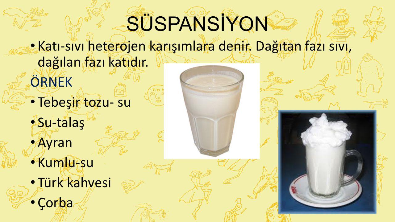 SÜSPANSİYON Katı-sıvı heterojen karışımlara denir. Dağıtan fazı sıvı, dağılan fazı katıdır. ÖRNEK Tebeşir tozu- su Su-talaş Ayran Kumlu-su Türk kahves