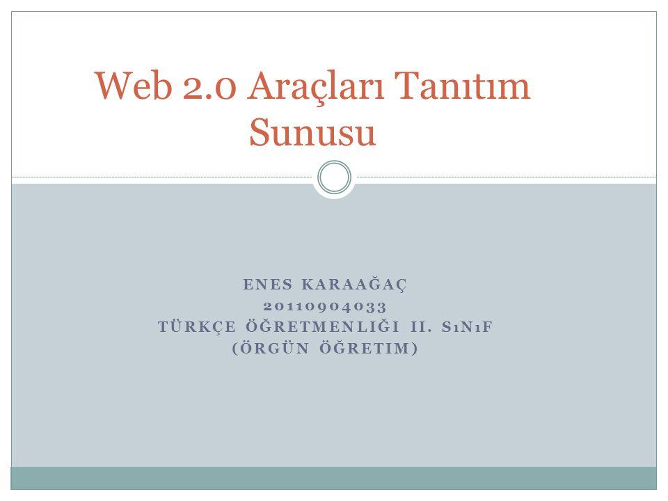 ENES KARAAĞAÇ 20110904033 TÜRKÇE ÖĞRETMENLIĞI II. SıNıF (ÖRGÜN ÖĞRETIM) Web 2.0 Araçları Tanıtım Sunusu