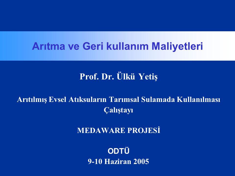 Arıtma ve Geri kullanım Maliyetleri Prof. Dr. Ülkü Yetiş Arıtılmış Evsel Atıksuların Tarımsal Sulamada Kullanılması Çalıştayı MEDAWARE PROJESİ ODTÜ 9-