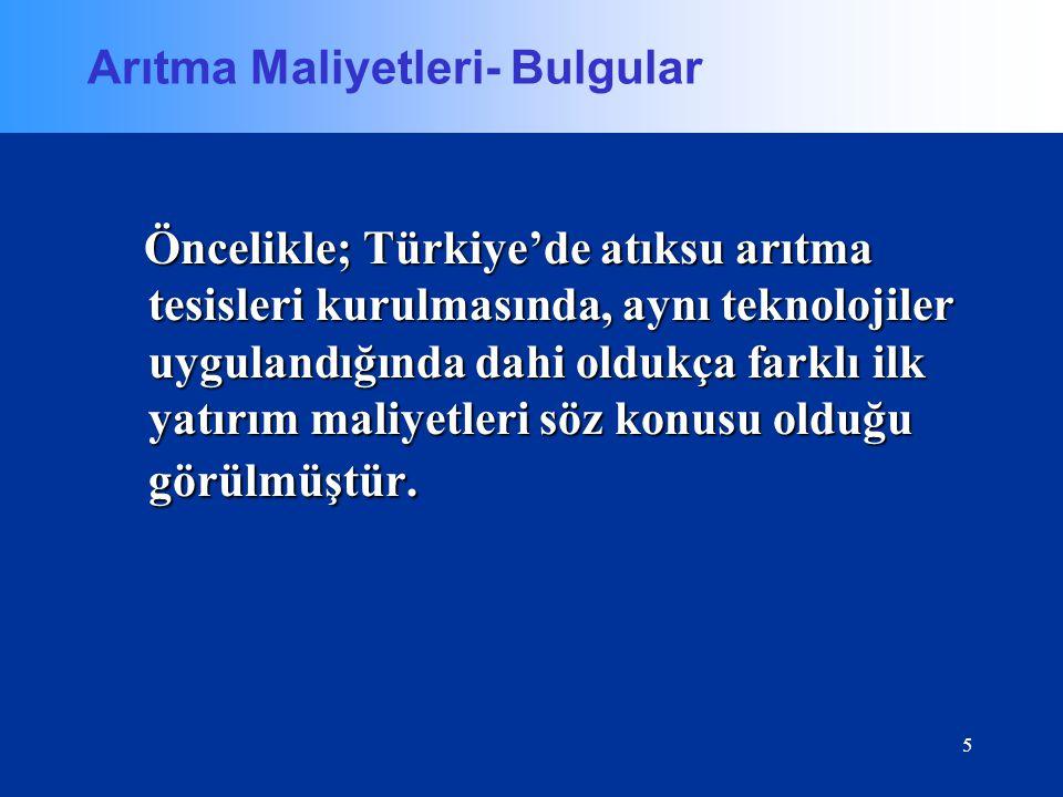 5 Arıtma Maliyetleri- Bulgular Öncelikle; Türkiye'de atıksu arıtma tesisleri kurulmasında, aynı teknolojiler uygulandığında dahi oldukça farklı ilk ya