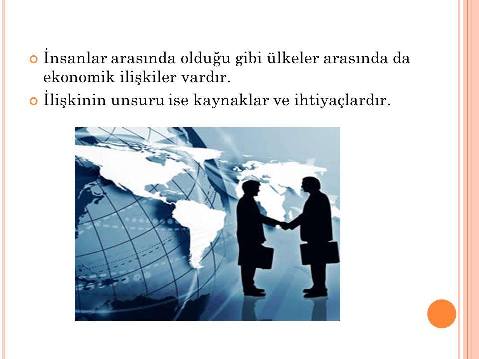 İnsanlar arasında olduğu gibi ülkeler arasında da ekonomik ilişkiler vardır.