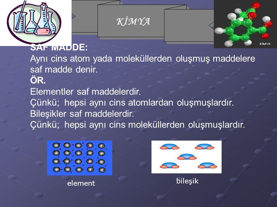 KİMYA SAF MADDE: Aynı cins atom yada moleküllerden oluşmuş maddelere saf madde denir. ÖR. Elementler saf maddelerdir. Çünkü; hepsi aynı cins atomlarda