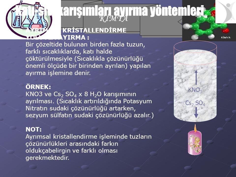 KİMYA AYRIMSAL KRİSTALLENDİRME YOLUYLA AYIRMA : Bir çözeltide bulunan birden fazla tuzun, farklı sıcaklıklarda, katı halde çöktürülmesiyle (Sıcaklıkla