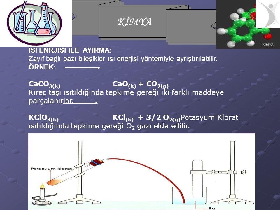 KİMYA ISI ENRJİSİ İLE AYIRMA: Zayıf bağlı bazı bileşikler ısı enerjisi yöntemiyle ayrıştırılabilir. ÖRNEK: CaCO 3(k) CaO (k) + CO 2(g) Kireç taşı ısıt
