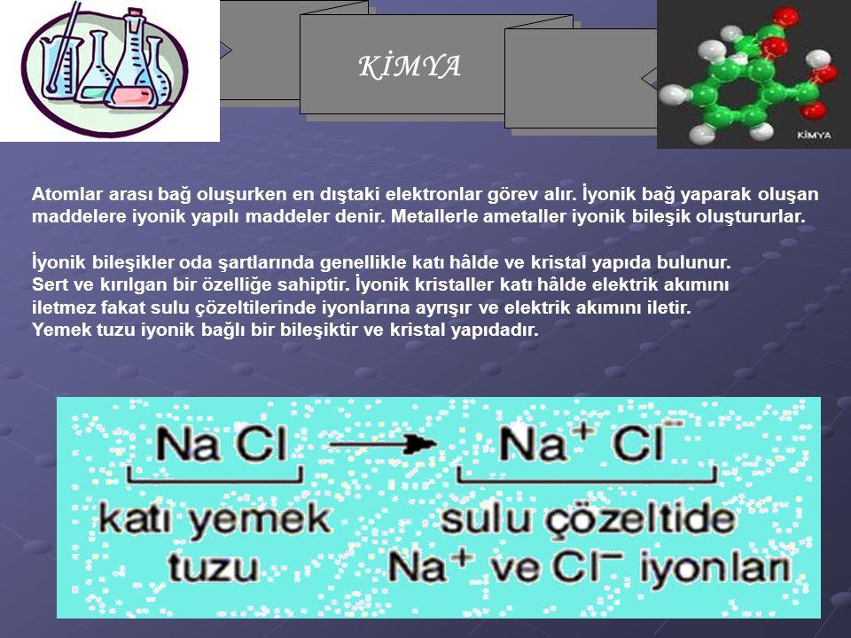 KİMYA Atomlar arası bağ oluşurken en dıştaki elektronlar görev alır. İyonik bağ yaparak oluşan maddelere iyonik yapılı maddeler denir. Metallerle amet