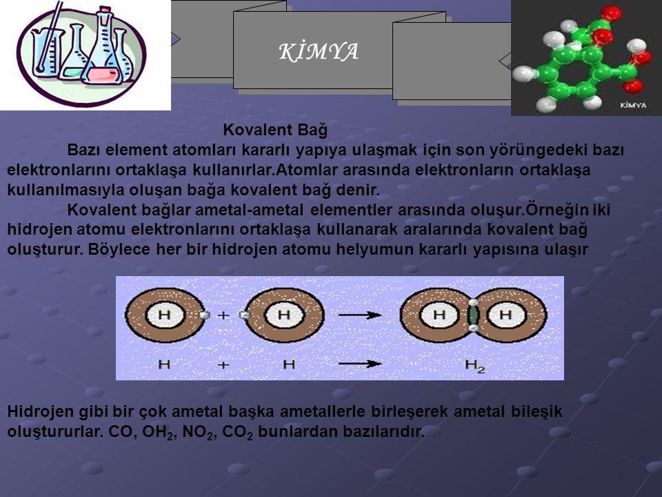 KİMYA Kovalent Bağ Bazı element atomları kararlı yapıya ulaşmak için son yörüngedeki bazı elektronlarını ortaklaşa kullanırlar.Atomlar arasında elektronların ortaklaşa kullanılmasıyla oluşan bağa kovalent bağ denir.