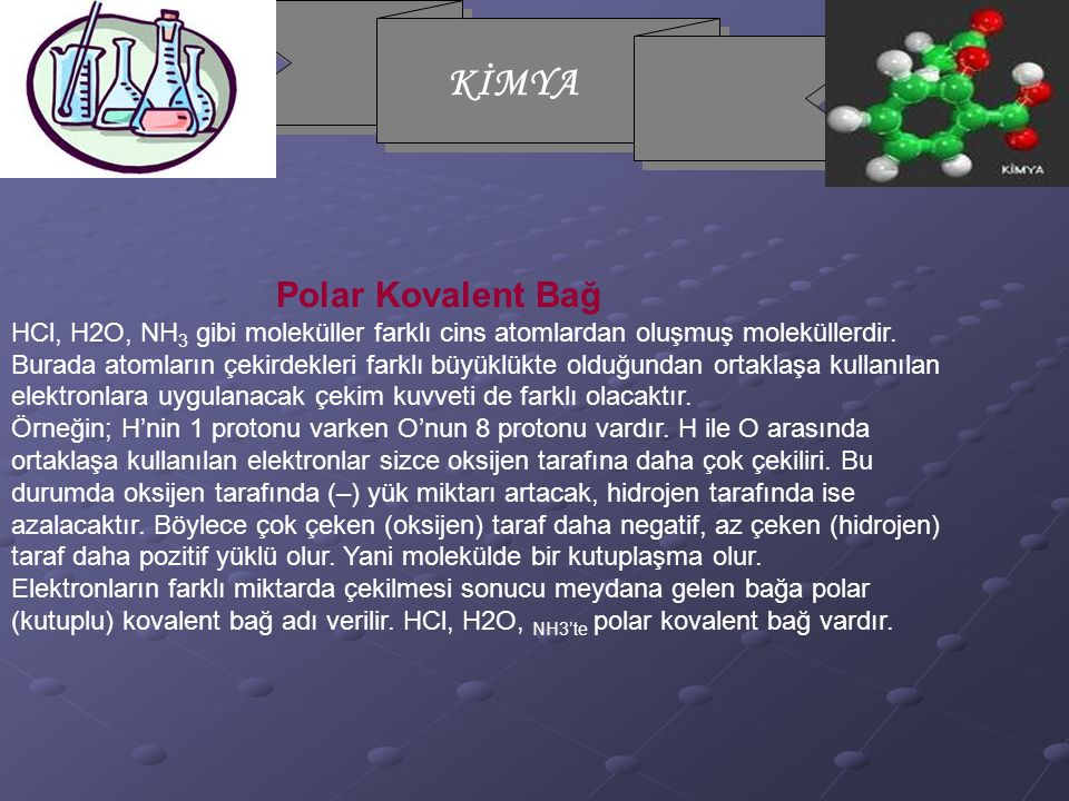 KİMYA Polar Kovalent Bağ HCl, H2O, NH 3 gibi moleküller farklı cins atomlardan oluşmuş moleküllerdir. Burada atomların çekirdekleri farklı büyüklükte