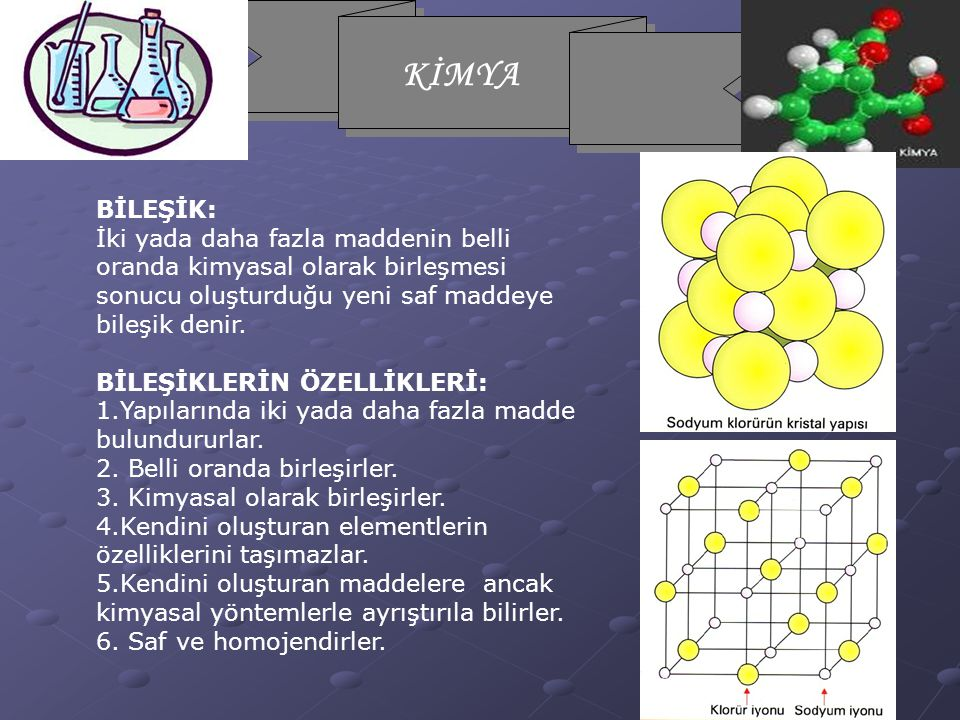 KİMYA BİLEŞİK: İki yada daha fazla maddenin belli oranda kimyasal olarak birleşmesi sonucu oluşturduğu yeni saf maddeye bileşik denir.