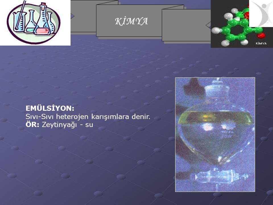 KİMYA EMÜLSİYON: Sıvı-Sıvı heterojen karışımlara denir. ÖR: Zeytinyağı - su