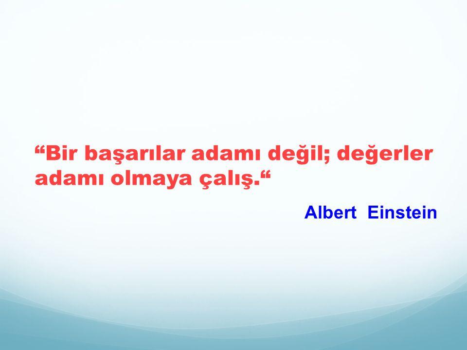 Bir başarılar adamı değil; değerler adamı olmaya çalış. Albert Einstein